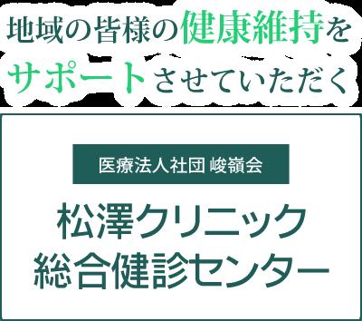 地域の皆様の健康維持をサポートさせていただく 医療法人社団 竣嶺会 松澤クリニック 総合健診センター